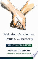 """Addiction, Attachment, Trauma and Recovery: The Power of Connection (Norton Series on Interpersonal Neurobiology)"" by Oliver J. Morgan"