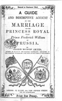A Guide and Descriptive Account of the Marriage of the Princess Royal with Prince Frederick William of Prussia
