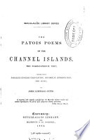 The patois poems of the Channel islands  the Norman Fr text  ed  with Engl  tr   hist  intr  and notes by J L Pitts