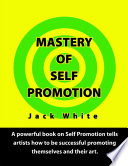 Mastery of Self Promotion  A Powerful Book on Self Promotion Tells Artists how to be Successful Promoting Themselves and Their Art