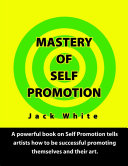 Mastery of Self Promotion: A Powerful Book on Self Promotion Tells Artists how to be Successful Promoting Themselves and Their Art