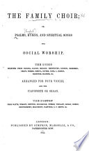 The Family Choir  or  Psalms  Hymns and Spiritual Songs for Social Worship  the music selected from Handel  Haydn     arranged for four voices  The poetry from Watts  Wesley  Newton  etc