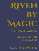Riven By Magic: An Urban Fantasy, Book I of the Alignment