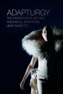Adapturgy: the dramaturg's art and theatrical adaptation