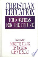 """Christian Education: Foundations for the Future"" by Robert E. Clark, Lin Johnson, Allyn K. Sloat, Kenneth Gangel, Edward Hayes, Wayne Widder, James Wilhoit, Wesley Willis, Warren Benson, Lynn Gannett, C Fred Dickason Jr, Dennis Dirks, Irving Jensen, Lawrence Richards, Michael Lawson, Robert J. Choun Jr, C Keith Mee, Valerie Wilson, Robert Clark, Pamela Campbell, Stanton Campbell, Perry Downs, Brian Richardson, Stanley Olsen, Carolyn Koons, Julie Hight, Marlene LeFever, James Plueddemann, Colleen Birchett, Marta Elena Alvarado, Johng Ook Lee, Doris Freese, J Omar Brubaker, Donald Geiger, Ray Syrstad, Dennis Williams, Harold Westling, Mark Senter III, Richard Patterson, Julie Gorman, Wesley Haystead, Lowell Brown, James Slaughter, Wayne Rickerson, Craig Williford, Cliff Schimmels, Robert Barron"