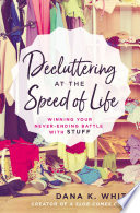 """""""Decluttering at the Speed of Life: Winning Your Never-Ending Battle with Stuff"""" by Dana K. White"""