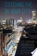 Book cover for Stitching the 24-hour city : life, labor, and the problem of speed in Seoul