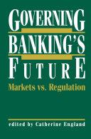 Governing Banking   s Future  Markets vs  Regulation