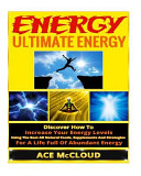 Energy  Ultimate Energy  Discover How to Increase Your Energy Levels Using the Best All Natural Foods  Supplements and Strategies for a Life Full of Abundant Energy