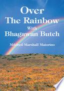 Over The Rainbow With Bhagawan Butch