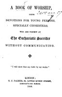 A Book of Worship  being devotions for young persons  specially choristers  who are present at the Eucharistic Sacrifice without communicating