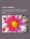 Glad Tidings Comprising Sermons And Prayer Meeting Talks Delivered At The N Y Hippodrome From Stenographic Reports Taken Verbatim Expressly For T