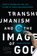 """Transhumanism and the Image of God: Today's Technology and the Future of Christian Discipleship"" by Jacob Shatzer"