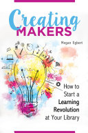 Creating Makers  How to Start a Learning Revolution at Your Library
