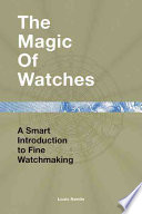 The Magic of Watches  : A Smart Introduction to Fine Watchmaking