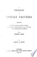 A Polyglott of Foreign Proverbs, comprising French, Italian, German, Dutch, Spanish, Portuguese, and Danish, with English translations, etc