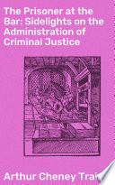 The Prisoner at the Bar  Sidelights on the Administration of Criminal Justice