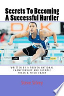 Secrets to Becoming a Successful Hurdler  : A Special Book Designed to Help Parents, Coaches and Athletes with Improving Hurdle Performance.
