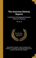 The American Railway Reports  A Collection Of All Reported Decisions Relating To Railways