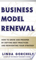 Business Model Renewal How To Grow And Prosper By Defying Best Practices And Reinventing Your Strategy Book PDF