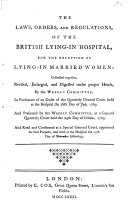 The Laws, Orders and Regulations of the British Lying in Hospital, for the Reception of Lying-in Married Women