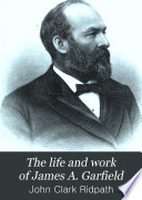 The Life and Work of James A  Garfield  Twentieth President of the United States