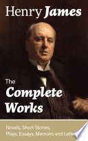 The Complete Works  Novels  Short Stories  Plays  Essays  Memoirs and Letters  The Portrait of a Lady  The Wings of the Dove  The American  The Bostonians  The Ambassadors  What Maisie Knew  Washington Square  Daisy Miller