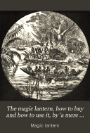 The magic lantern, how to buy and how to use it, by 'a mere phantom'. Also, How to raise a ghost