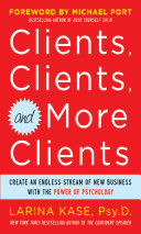 Clients Clients And More Clients Create An Endless Stream Of New Business With The Power Of Psychology