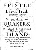 An epistle by the life of truth in the love of God  to all the Bretheren in England greeting  who are called Quakers  but more especially the South  East  and West parts of this island  etc