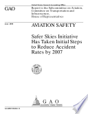 Aviation safety   Safer Skies Initiative has taken initial steps to reduce accident rates by 2007   report to the Subcommittee on Aviation  Committee on Transportation and Infrastructure  House of Representatives