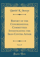 Report Of The Congressional Committees Investigating The Iran Contra Affair Vol 27 Classic Reprint