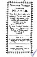 Nineteen Sermons Concerning Prayer The First Six Shewing The Nature Of Prayer The Residue A Full Exposition Upon The Lord S Prayer