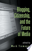 Blogging  Citizenship  and the Future of Media