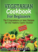 Vegetarian Cookbook For Beginners  The 5 Ingridents Or Less Recipes For The Healthy Cook s Kitchen Including A 30 Day Diet Meal Plan
