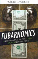 Fubarnomics : a lighthearted, serious look at America's economic ills / Robert E. Wright.