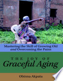 The Joy of Graceful Aging  Mastering the Skill of Growing Old and Overcoming the Pains