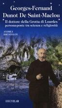 Georges-Fernand Dunot De Saint-Maclou. Il dottore della Grotta di Lourdes persona-ponte tra scienza e religiosità