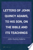 Letters of John Quincy Adams, to His Son, on the Bible and Its Teachings