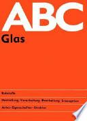 ABC Glas  : Rohstoffe - Herstellung, Verarbeitung, Bearbeitung, Erzeugnisse - Arten, Eigenschaften, Struktur