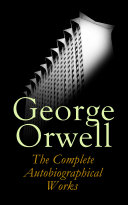 George Orwell: The Complete Autobiographical Works