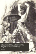 The story of king Arthur and his knights of the round table  compiled by J T K   from Malory s Morte d Arthur
