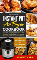 The Complete Instant Pot Air Fryer Cookbook  Easy and Everyday Pressure Cooker Recipes For Affordable Homemade Meals  Your Whole Family Will Love   Fo Book