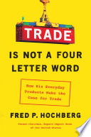 """Trade Is Not a Four-Letter Word: How Six Everyday Products Make the Case for Trade"" by Fred P. Hochberg"