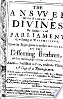 The answer of the Assembly of divines     unto the reasons given     by the dissenting brethren  T  Goodwin and others  of their not bringing in a model of their way  and since publ  under the title of A copy of a remonstrance