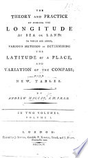 The Theory and Practise of Finding the Longitude at Sea Or Land. To which are Added Various Methods of Determining the Latitude of a Place and Variation of the Compass, with New Tables