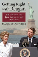 link to Getting right with Reagan : the struggle for true conservatism, 1980-2016 in the TCC library catalog