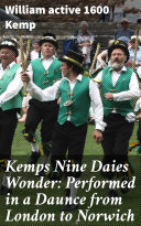 Kemps Nine Daies Wonder: Performed in a Daunce from London to Norwich