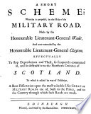 A Short Scheme  Whereby is Proposed  by the Help of the Military Road  Made by the Honourable Lieutenant General Wade  and Now Extended     Effectually to Stop Depredations and Theft  So Frequently Committed In  and So Destructive to the Northern Counties of Scotland