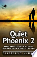 Quiet Phoenix 2 From Failure To Fulfilment A Memoir Of An Introverted Child